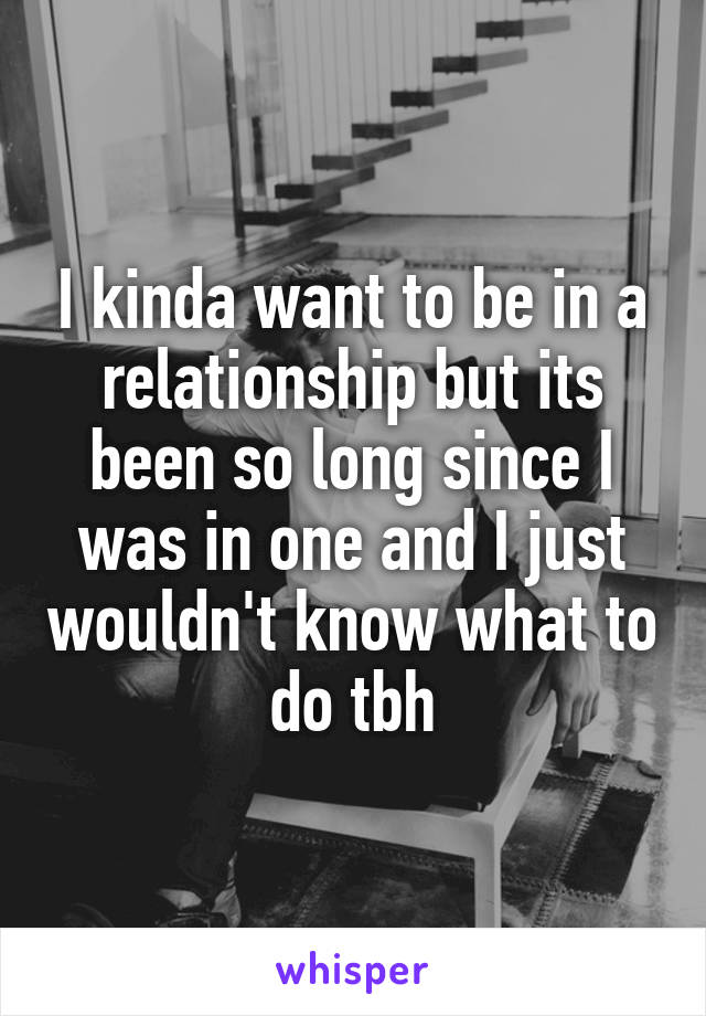 I kinda want to be in a relationship but its been so long since I was in one and I just wouldn't know what to do tbh