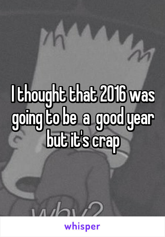 I thought that 2016 was going to be  a  good year but it's crap