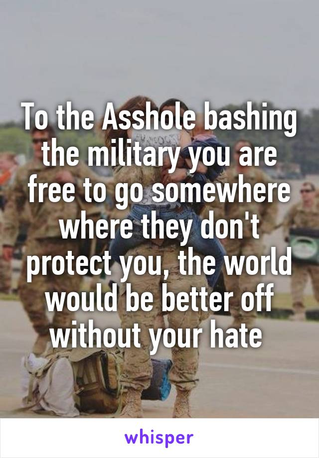 To the Asshole bashing the military you are free to go somewhere where they don't protect you, the world would be better off without your hate