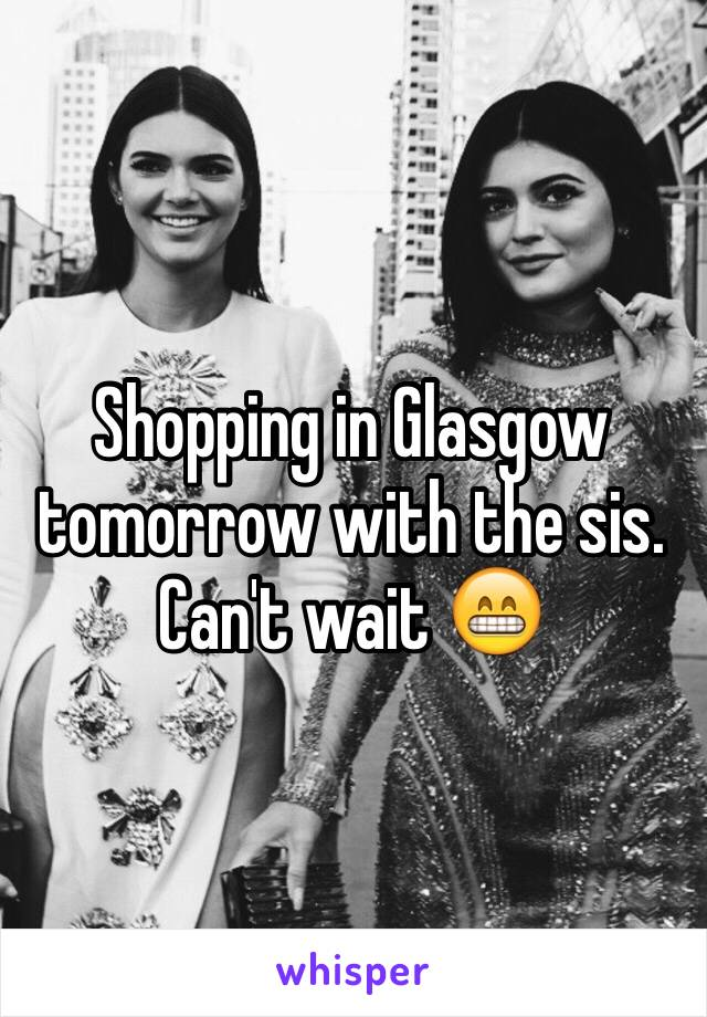 Shopping in Glasgow tomorrow with the sis. Can't wait 😁