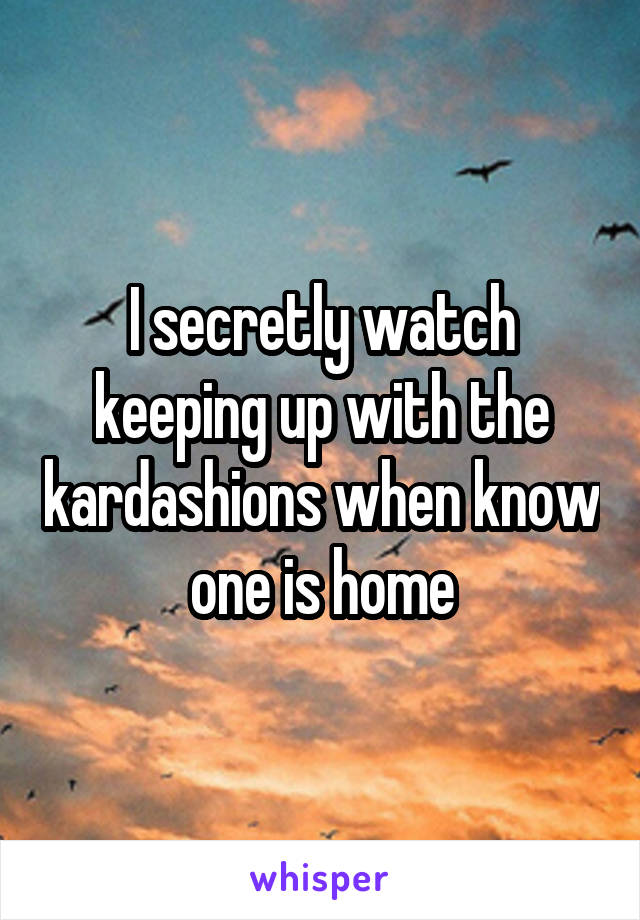 I secretly watch keeping up with the kardashions when know one is home