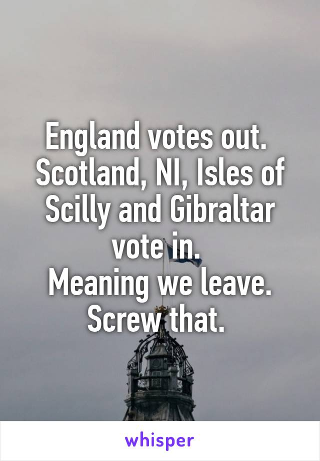 England votes out.  Scotland, NI, Isles of Scilly and Gibraltar vote in.  Meaning we leave. Screw that.