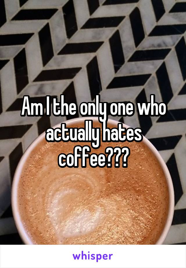 Am I the only one who actually hates coffee???