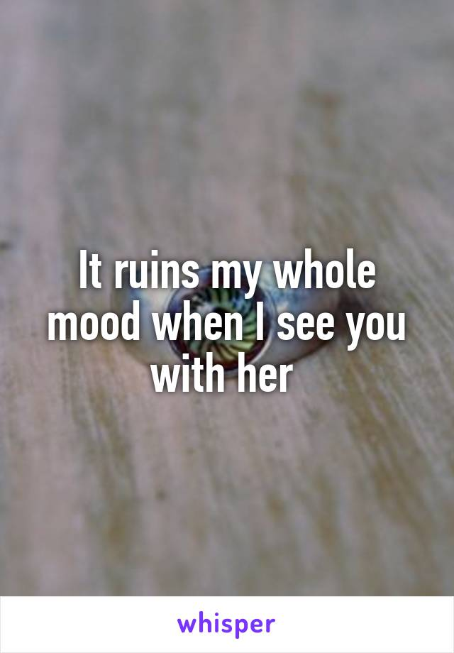 It ruins my whole mood when I see you with her