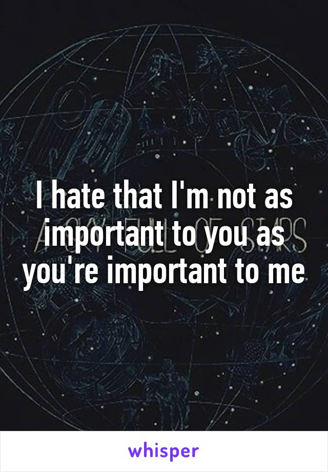 I hate that I'm not as important to you as you're important to me
