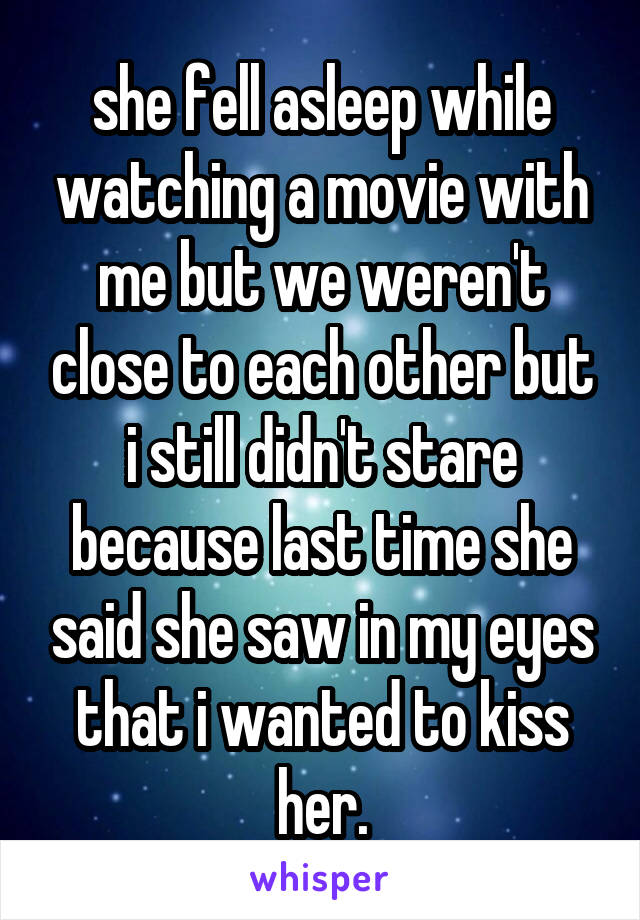 she fell asleep while watching a movie with me but we weren't close to each other but i still didn't stare because last time she said she saw in my eyes that i wanted to kiss her.