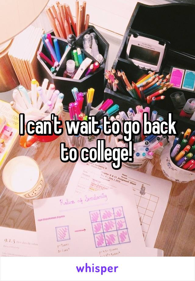 I can't wait to go back to college!