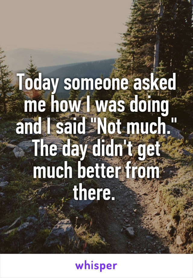 """Today someone asked me how I was doing and I said """"Not much."""" The day didn't get much better from there."""