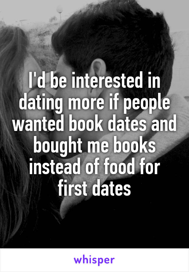 I'd be interested in dating more if people wanted book dates and bought me books instead of food for first dates