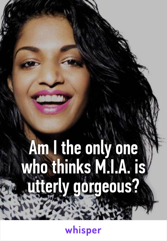 Am I the only one who thinks M.I.A. is utterly gorgeous?