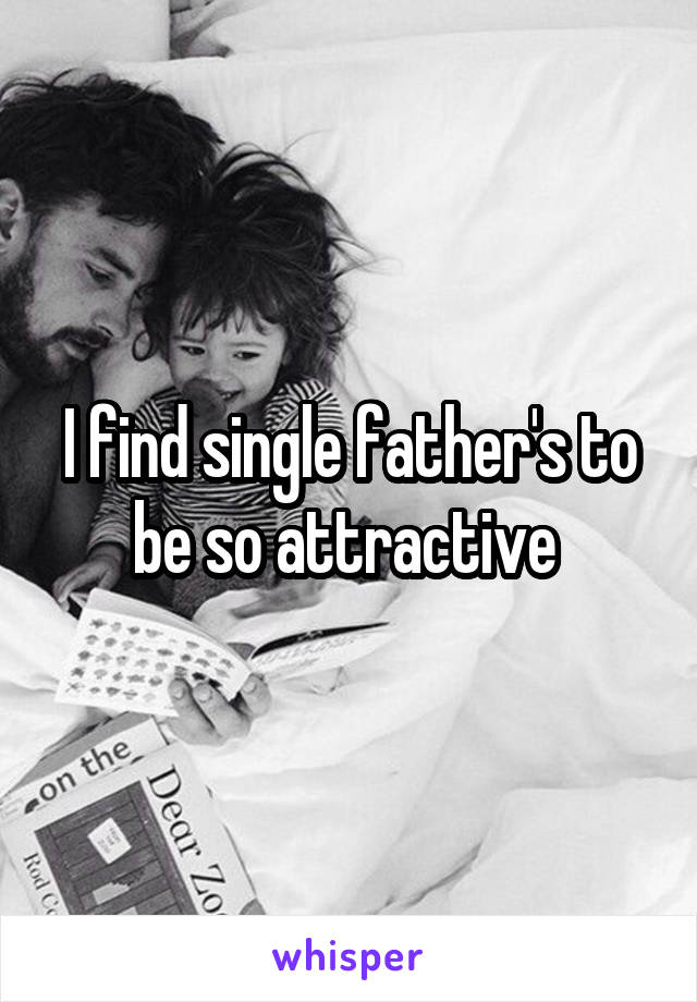 I find single father's to be so attractive
