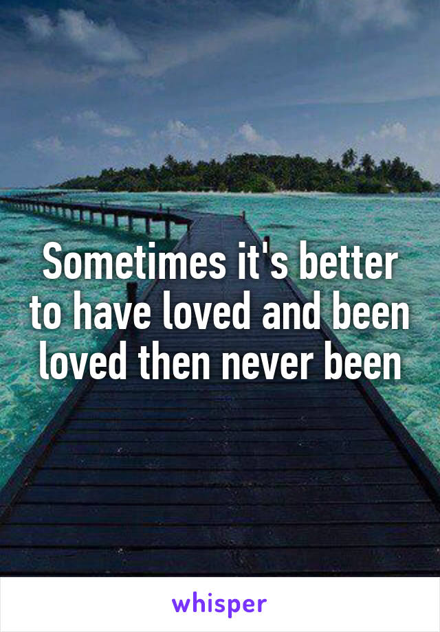 Sometimes it's better to have loved and been loved then never been