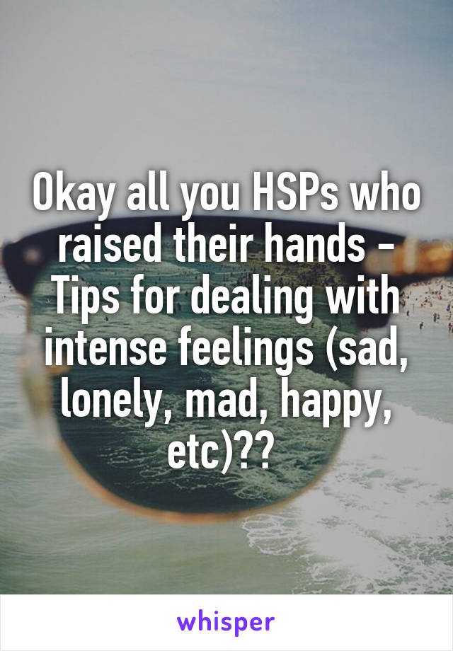 Okay all you HSPs who raised their hands - Tips for dealing with intense feelings (sad, lonely, mad, happy, etc)??