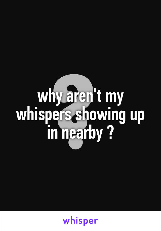 why aren't my whispers showing up in nearby ?