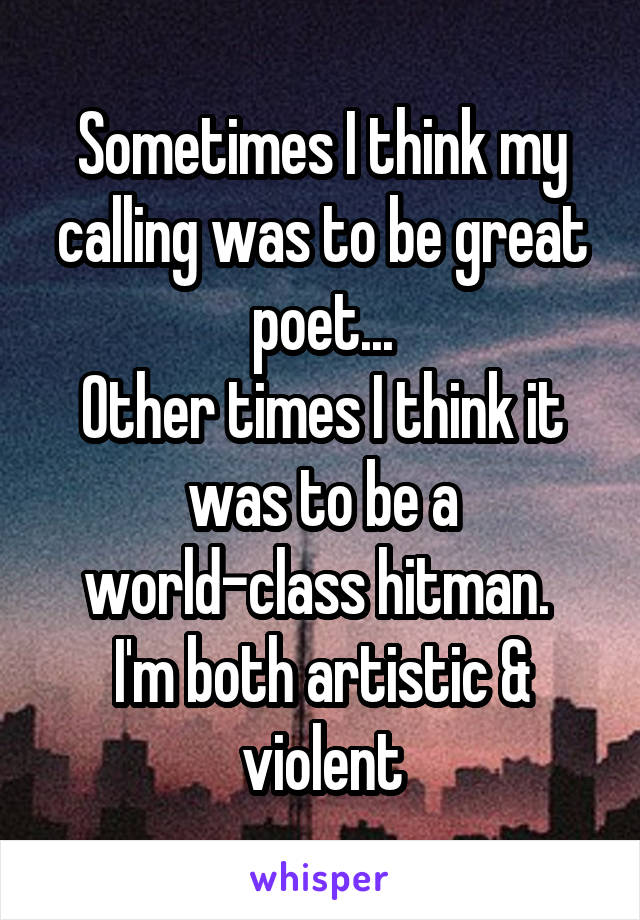 Sometimes I think my calling was to be great poet... Other times I think it was to be a world-class hitman.  I'm both artistic & violent