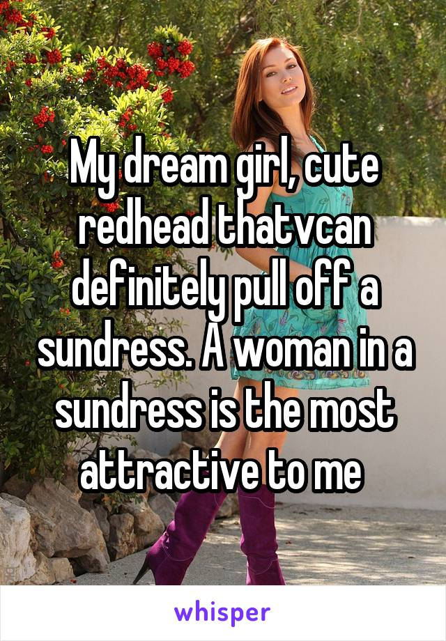 My dream girl, cute redhead thatvcan definitely pull off a sundress. A woman in a sundress is the most attractive to me