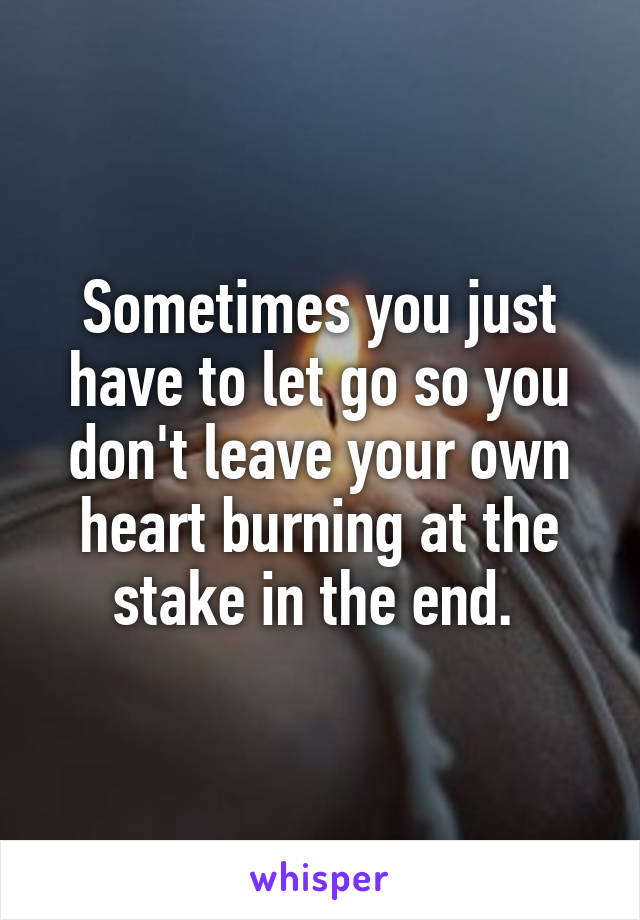 Sometimes you just have to let go so you don't leave your own heart burning at the stake in the end.