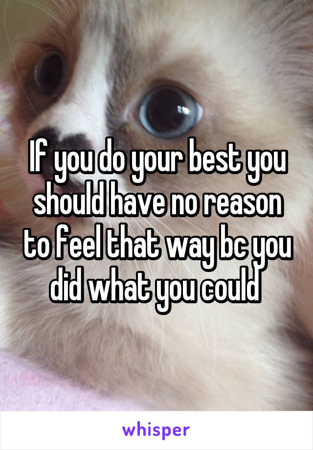 If you do your best you should have no reason to feel that way bc you did what you could
