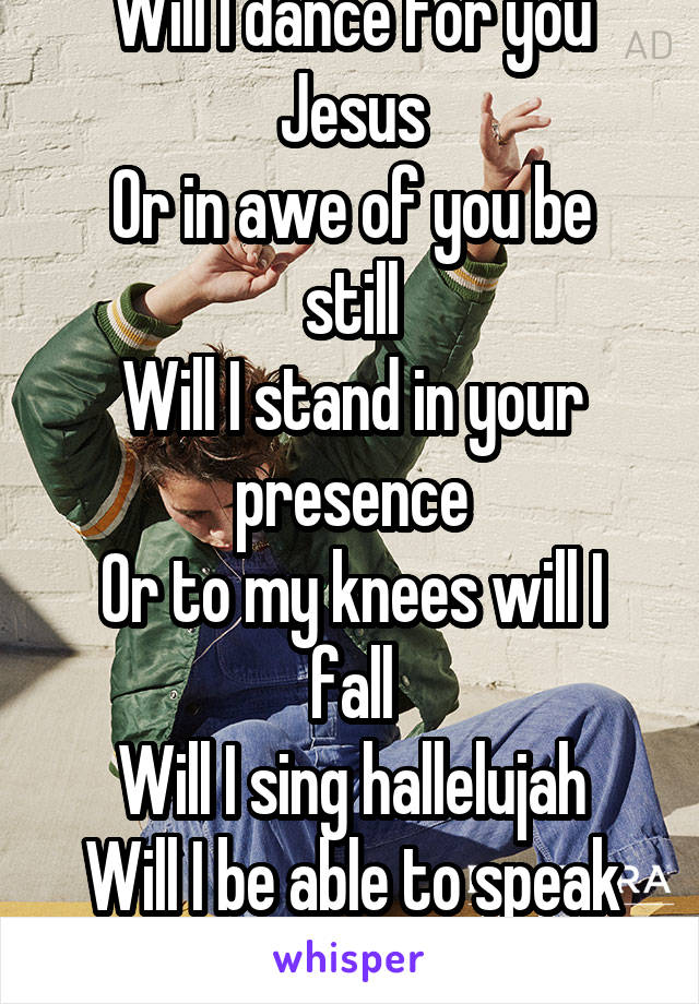 Will I dance for you Jesus Or in awe of you be still Will I