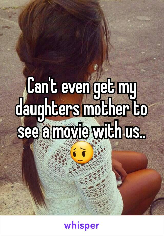 Can't even get my daughters mother to see a movie with us.. 😔