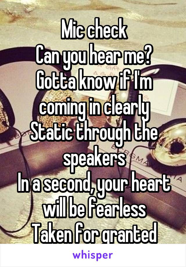 Mic check Can you hear me? Gotta know if I'm coming in clearly Static through the speakers In a second, your heart will be fearless Taken for granted
