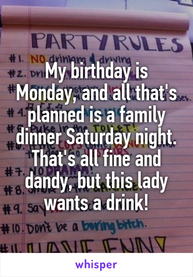 My birthday is Monday, and all that's planned is a family dinner Saturday night. That's all fine and dandy, but this lady wants a drink!