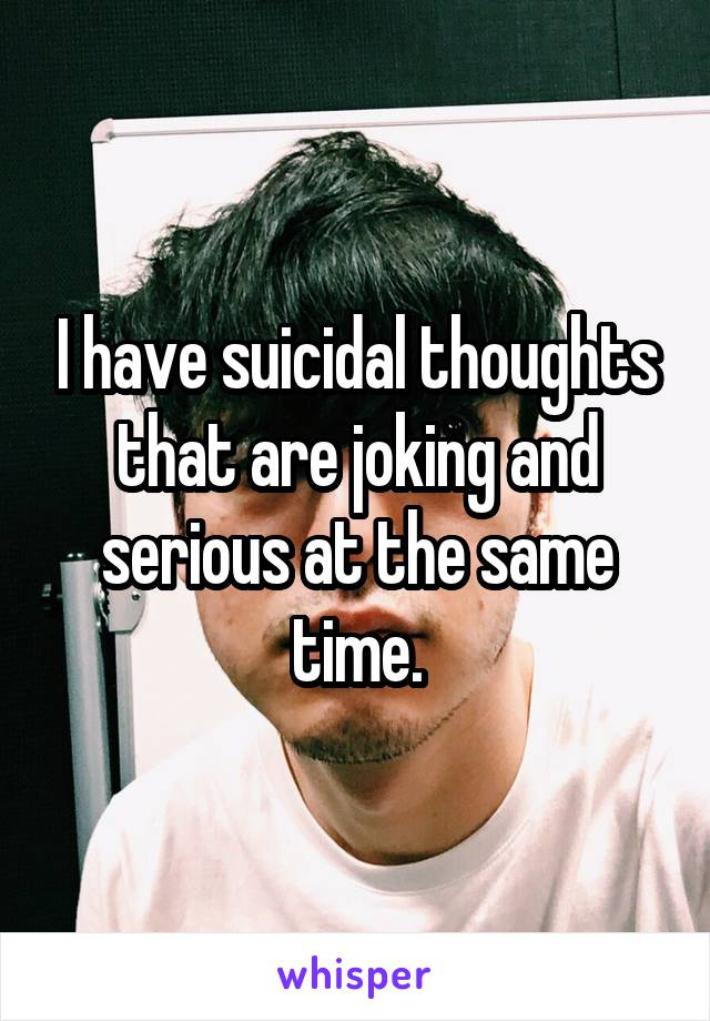 I have suicidal thoughts that are joking and serious at the same time.