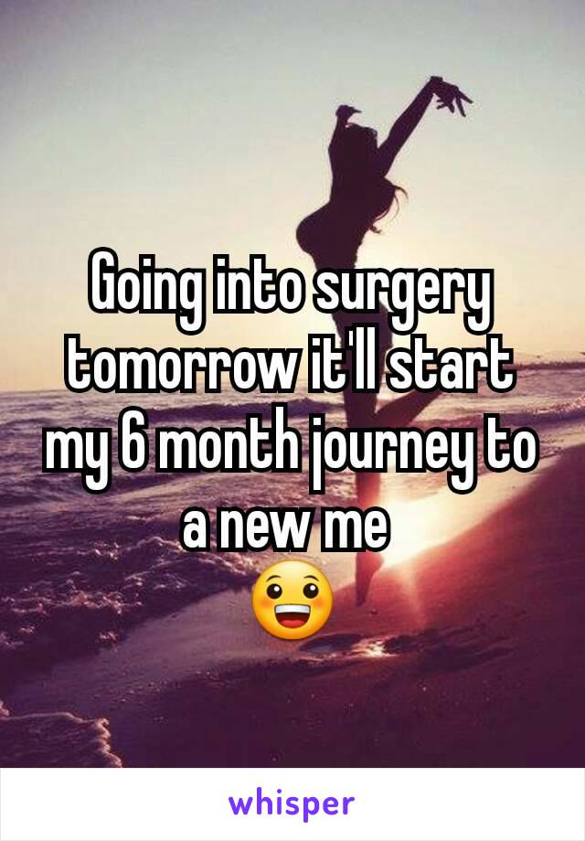 Going into surgery tomorrow it'll start my 6 month journey to a new me  😀