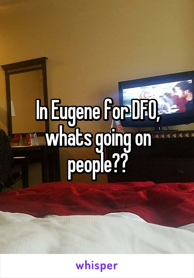 In Eugene for DFO, whats going on people??