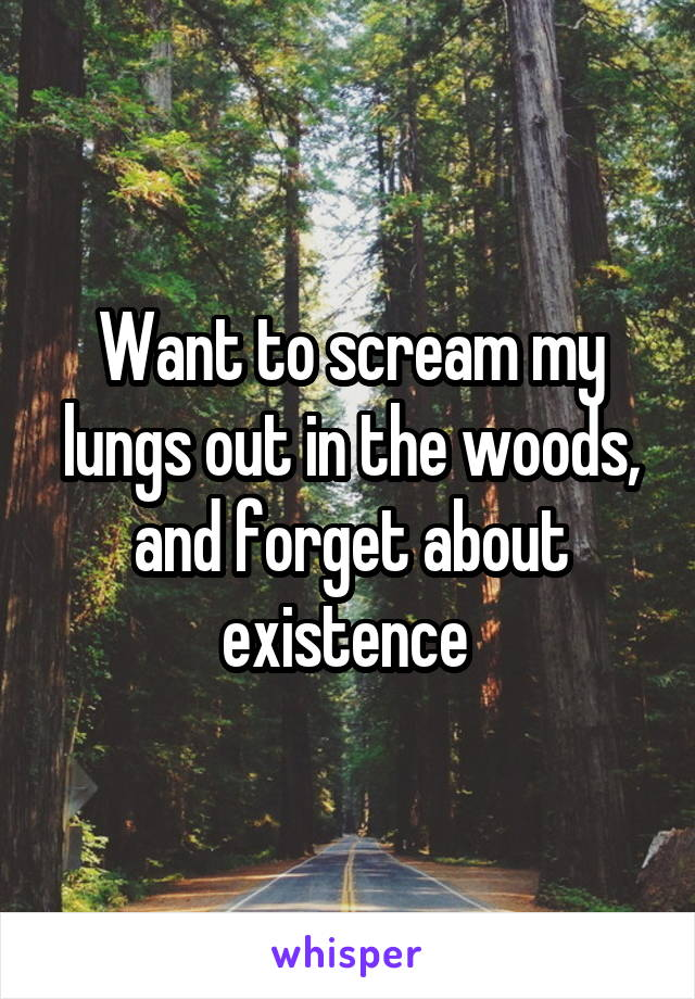 Want to scream my lungs out in the woods, and forget about existence