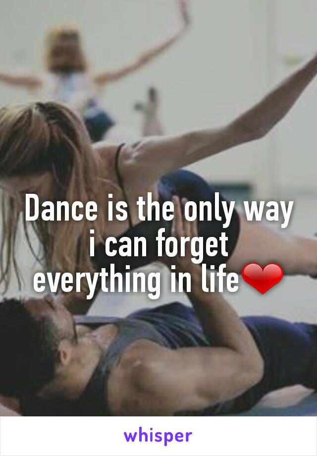 Dance is the only way i can forget everything in life❤