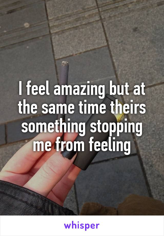 I feel amazing but at the same time theirs something stopping me from feeling