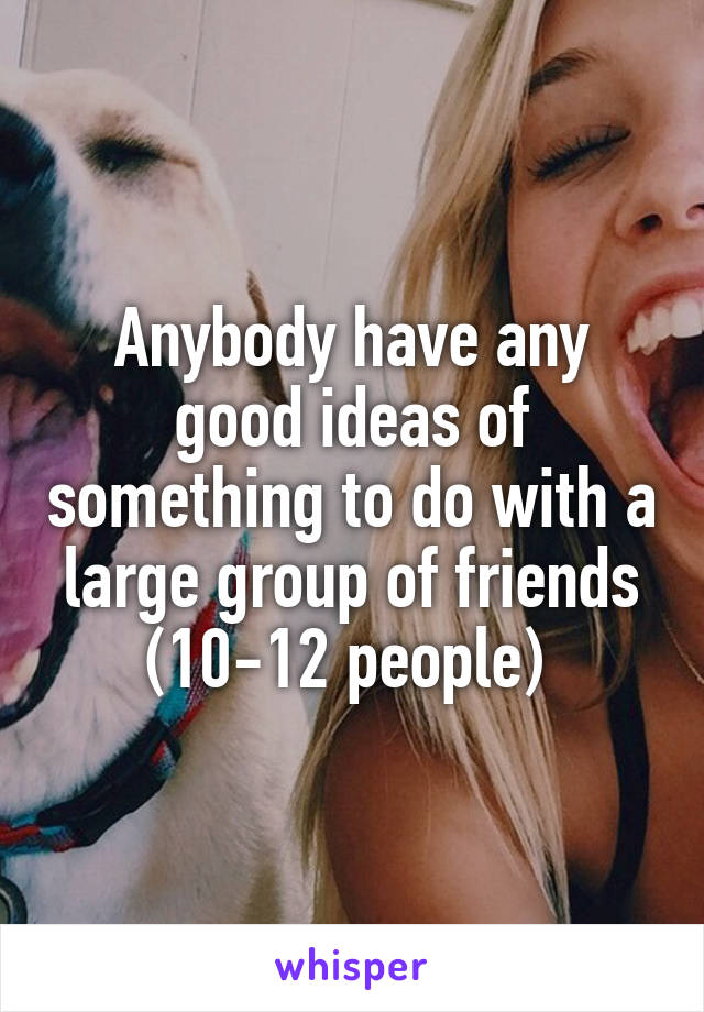 Anybody have any good ideas of something to do with a large group of friends (10-12 people)