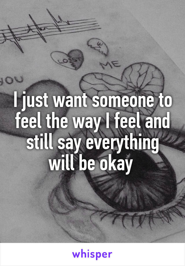 I just want someone to feel the way I feel and still say everything will be okay
