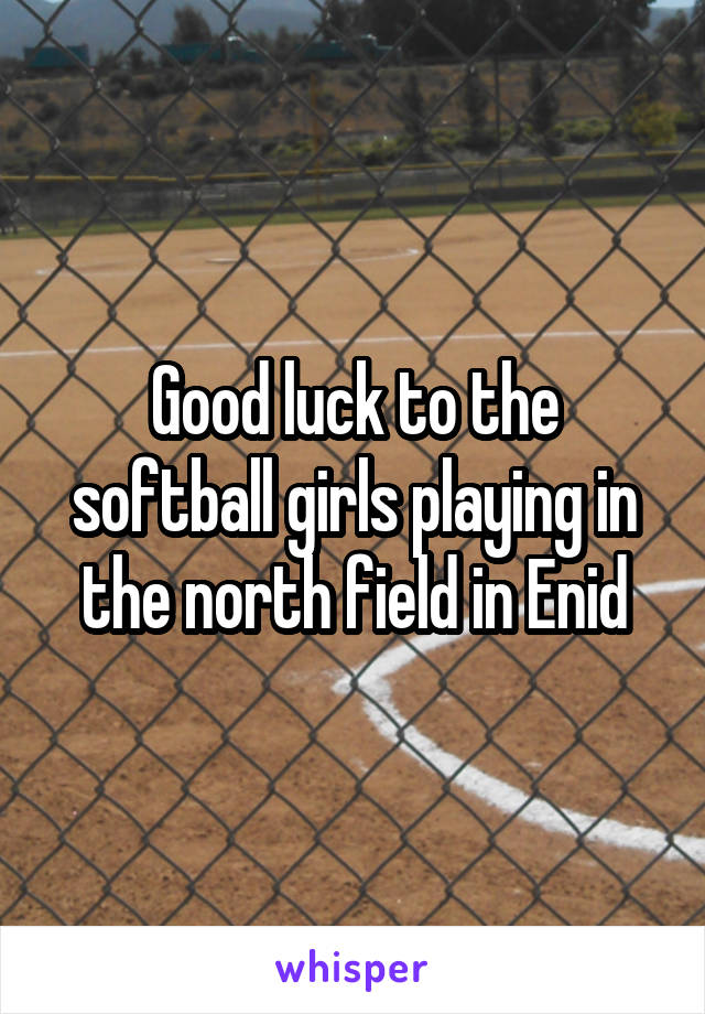 Good luck to the softball girls playing in the north field in Enid