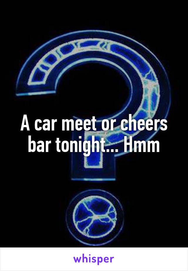 A car meet or cheers bar tonight... Hmm