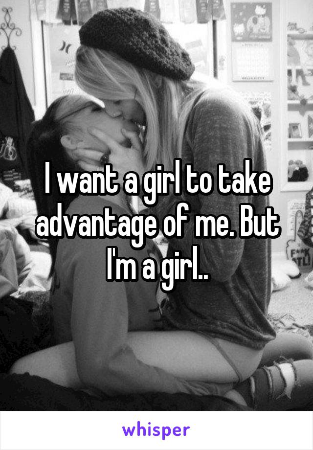 I want a girl to take advantage of me. But I'm a girl..