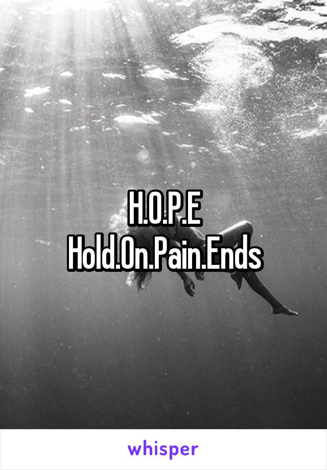 H.O.P.E Hold.On.Pain.Ends