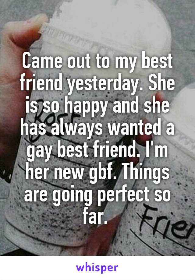 Came out to my best friend yesterday. She is so happy and she has always wanted a gay best friend. I'm her new gbf. Things are going perfect so far.
