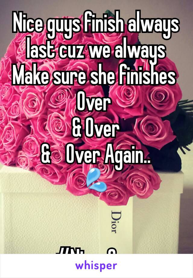 Nice guys finish always last cuz we always Make sure she finishes  Over  & Over &    Over Again.. 💦   #Nice_Guy