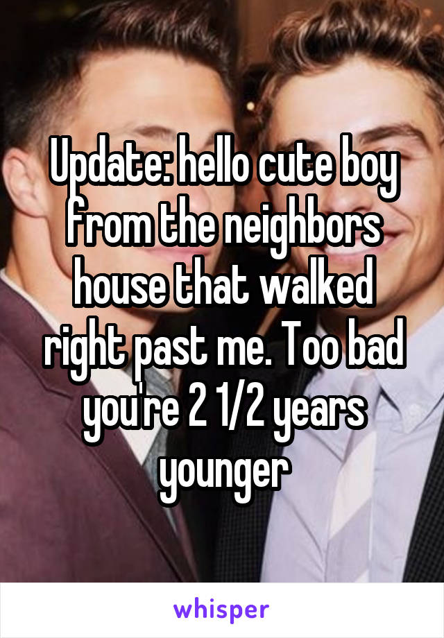 Update: hello cute boy from the neighbors house that walked right past me. Too bad you're 2 1/2 years younger