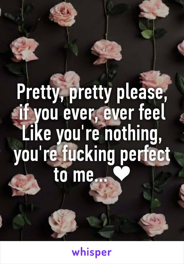 Pretty, pretty please, if you ever, ever feel Like you're nothing, you're fucking perfect to me... ❤