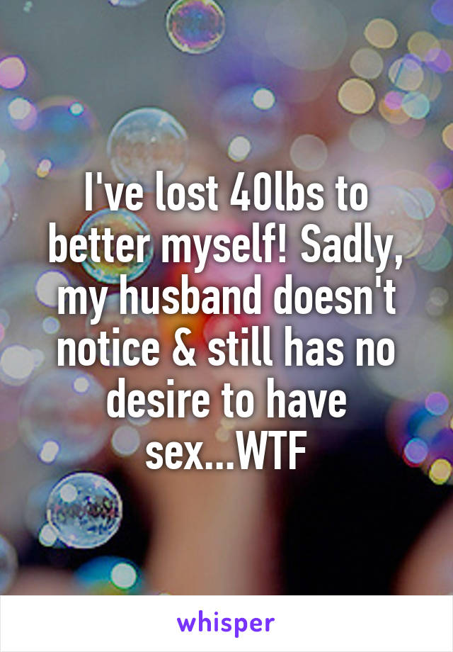 I've lost 40lbs to better myself! Sadly, my husband doesn't notice & still has no desire to have sex...WTF