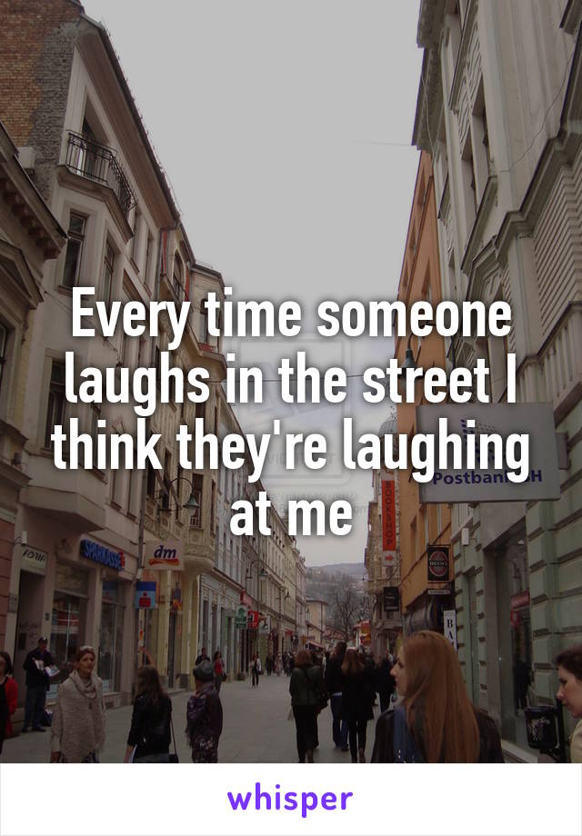 Every time someone laughs in the street I think they're laughing at me