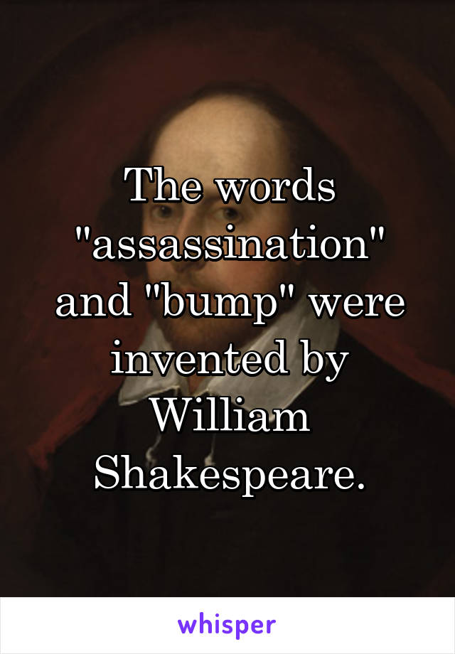"""The words """"assassination"""" and """"bump"""" were invented by William Shakespeare."""