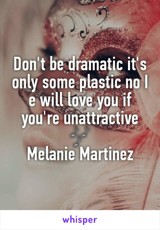 Don't be dramatic it's only some plastic no I e will love you if you're unattractive 🎶 Melanie Martinez