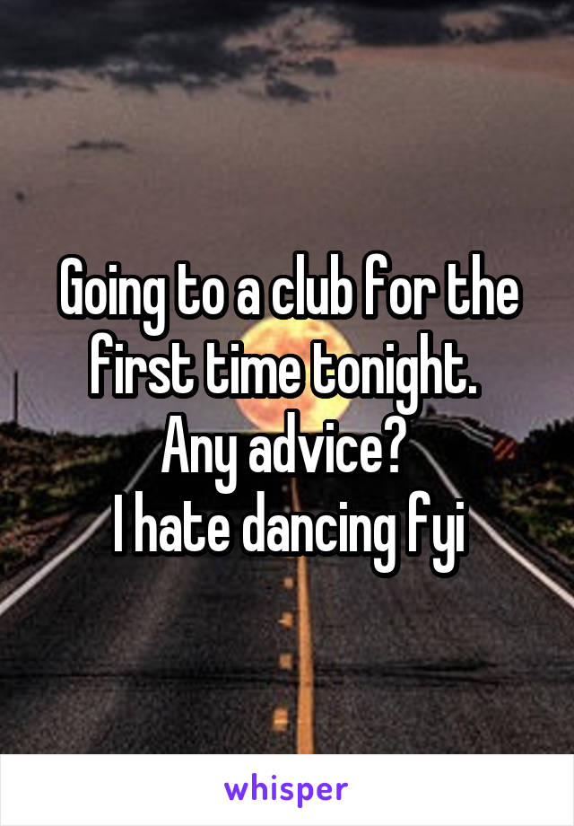 Going to a club for the first time tonight.  Any advice?  I hate dancing fyi