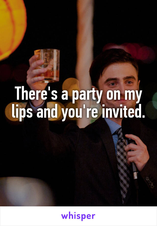 There's a party on my lips and you're invited.