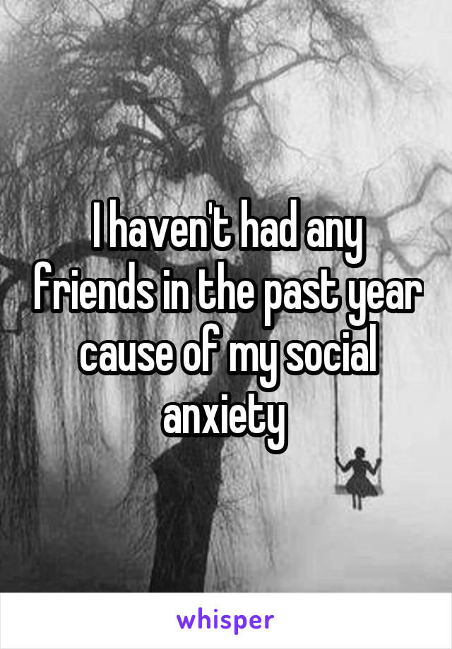 I haven't had any friends in the past year cause of my social anxiety