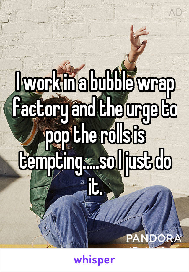 I work in a bubble wrap factory and the urge to pop the rolls is tempting.....so I just do it.